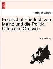 Erzbischof Friedrich Von Mainz Und Die Politik Ottos Des Grossen. - August Mittag