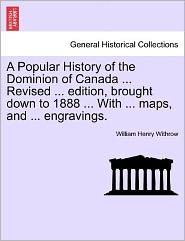 A Popular History Of The Dominion Of Canada ... Revised ... Edition, Brought Down To 1888 ... With ... Maps, And ... Engravings. - William Henry Withrow
