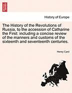 The History of the Revolutions of Russia, to the Accession of Catharine the First: Including a Concise Review of the Manners and Customs of the Sixtee