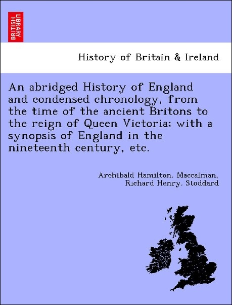 An abridged History of England and condensed chronology, from the time of the ancient Britons to the reign of Queen Victoria; with a synopsis of E...