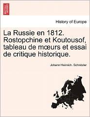 La Russie En 1812. Rostopchine Et Koutousof, Tableau De M Urs Et Essai De Critique Historique. - Johann Heinrich. Schnitzler