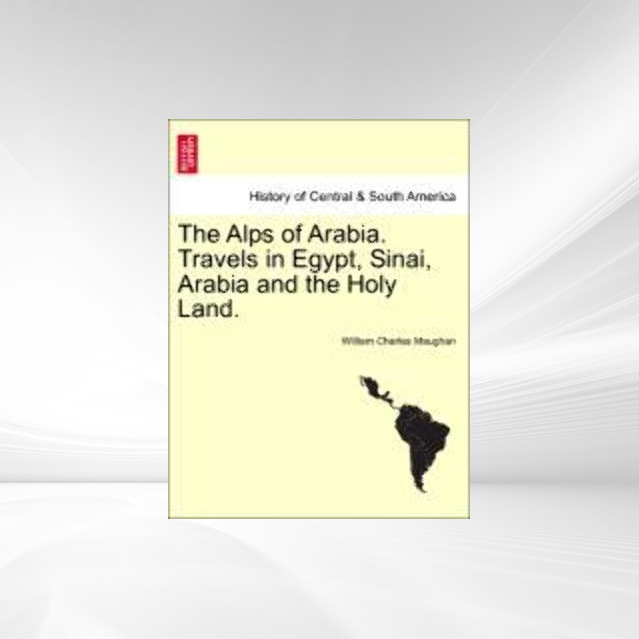 The Alps of Arabia. Travels in Egypt, Sinai, Arabia and the Holy Land. als Taschenbuch von William Charles Maughan - British Library, Historical Print Editions