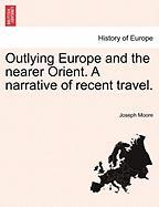 Outlying Europe and the Nearer Orient. a Narrative of Recent Travel.