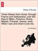 Three Weeks from Home through France and Switzerland, over the Alps to Milan, Florence, Rome, Naples, Pompeii, Genoa, andc. What I saw and what it cost me. Fifth Edition. - Bradbury, John