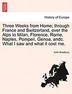 Three Weeks from Home; through France and Switzerland, over the Alps to Milan, Florence, Rome, Naples, Pompeii, Genoa, andc. What I saw and what it cost me.