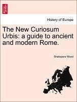 The New Curiosum Urbis: a guide to ancient and modern Rome. - Wood, Shakspere
