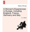 A Woman's Experiences in Europe, Including England, France, Germany and Italy. - E D Wallace