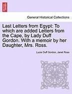 Last Letters from Egypt: To Which Are Added Letters from the Cape, by Lady Duff Gordon. with a Memoir by Her Daughter, Mrs. Ross.