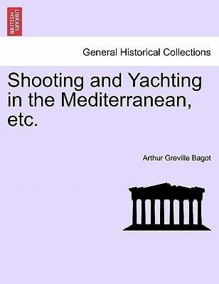 Shooting and Yachting in the Mediterranean, etc. als Taschenbuch von Arthur Greville Bagot - British Library, Historical Print Editions
