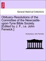 Obituary-Resolutions of the Committee of the Newcastle-upon-Tyne Bible Society. [Edited by J. F., i.e. John Fenwick.] - Anonymous Fenwick, John
