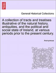 A collection of tracts and treatises illustrative of the natural history, antiquities, and the political and social state of Ireland, at various periods prior to the present century. - Anonymous