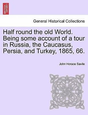 Half round the old World. Being some account of a tour in Russia, the Caucasus, Persia, and Turkey, 1865, 66. als Taschenbuch von John Horace Savile