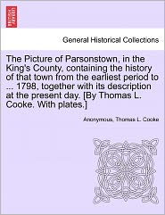 The Picture of Parsonstown, in the King's County, containing the history of that town from the earliest period to ... 1798, together with its description at the present day. [By Thomas L. Cooke. With plates.] - Anonymous, Thomas L. Cooke