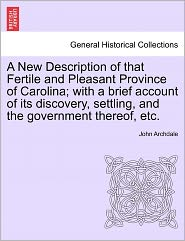 A New Description Of That Fertile And Pleasant Province Of Carolina; With A Brief Account Of Its Discovery, Settling, And The Government Thereof, Etc. - John Archdale