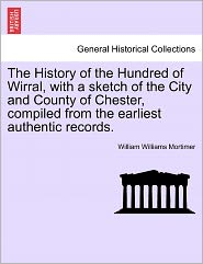 The History Of The Hundred Of Wirral, With A Sketch Of The City And County Of Chester, Compiled From The Earliest Authentic Records. - William Williams Mortimer