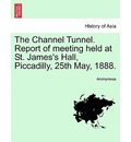 The Channel Tunnel. Report of Meeting Held at St. James's Hall, Piccadilly, 25th May, 1888. - Anonymous