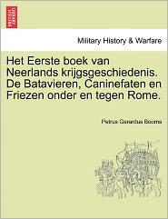 Het Eerste Boek Van Neerlands Krijgsgeschiedenis. De Batavieren, Caninefaten En Friezen Onder En Tegen Rome. - Petrus Gerardus Booms