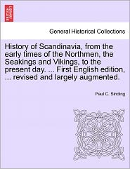 History Of Scandinavia, From The Early Times Of The Northmen, The Seakings And Vikings, To The Present Day. . First English Edition, . Revised And Largely Augmented. - Paul C. Sinding