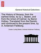 The History of Norway, from the Earliest Times, by G. L. Baden, and from the Union of Calmar, by Baron Holbey. Translated from the Danish, and Continu