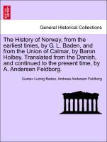 The History of Norway, from the earliest times, by G. L. Baden, and from the Union of Calmar, by Baron Holbey. Translated from the Danish, and con...