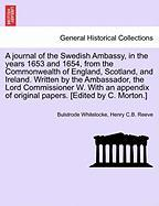 A  Journal of the Swedish Ambassy, in the Years 1653 and 1654, from the Commonwealth of England, Scotland, and Ireland. Written by the Ambassador, th