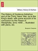 The History of Gustavus Adolphus and of the Thirty Years' War, up to the King's death: with some account of its conclusion by the Peace of Westphalia, anno 1648 ... Illustrated with plans, etc. - Chapman, Benjamin