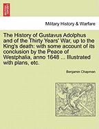 The History of Gustavus Adolphus and of the Thirty Years' War, Up to the King's Death: With Some Account of Its Conclusion by the Peace of Westphalia,