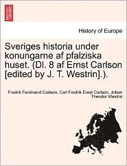 Sveriges Historia Under Konungarne Af Pfalziska Huset. (Dl. 8 Af Ernst Carlson [Edited By J.T. Westrin].). - Fredrik Ferdinand Carlson, Carl Fredrik Ernst Carlson