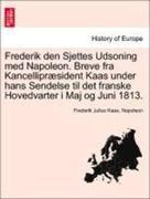 Kaas, Frederik Julius;Napoleon: Frederik den Sjettes Udsoning med Napoleon. Breve fra Kancellipræsident Kaas under hans Sendelse til det franske Hovedvarter i Maj og Juni 1813.