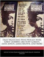 Dead Musicians Who Would Make Great Zombies Like Kurt Cobain, Janis Joplin, James Brown, and More - Dana Rasmussen