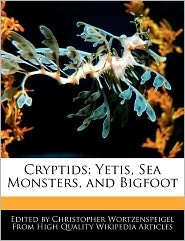 Cryptids: Yetis, Sea Monsters, and Bigfoot - Christopher Wortzenspeigel