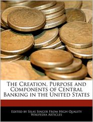 The Creation, Purpose And Components Of Central Banking In The United States - Silas Singer