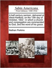 A half century sermon, delivered at West-Hartford, on the 13th day of October, 1822: in which a church and congregation are commended to God, and the word of his grace.