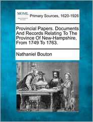 Provincial Papers. Documents And Records Relating To The Province Of New-Hampshire, From 1749 To 1763. - Nathaniel Bouton