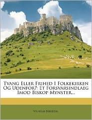 Tvang Eller Frihed I Folkekirken Og Udenfor?: Et Forsvarsindlaeg Imod Biskop Mynster. - Vilhelm Birkedal