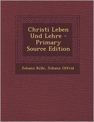 Christi Leben Und Lehre - Primary Source Edition - Johann Kelle, Johann Otfrid