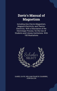 Davis's Manual of Magnetism: Including Also Electro-Magnetism, Magneto-Electricity, and Thermo-Electricity. With a Description of the Electrotype Process. for the Use of Students and Literary Institutions. With 100 Illustrations - Daniel Davis