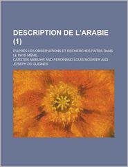 Description de L'Arabie; D'Apres Les Observations Et Recherches Faites Dans Le Pays Meme (1 )
