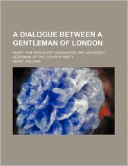 A dialogue between a gentleman of London; agent for two court candidates, and an honest alderman of the country party. - Henry Fielding