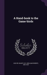 A Hand-book to the Game-birds - W R. 1863-1924 Ogilvie-Grant