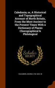 Caledonia; or, A Historical and Topographical Account of North Britain, From the Most Ancient to the Present Times With a Dictionary of Places Chorographical & Philological - George Chalmers