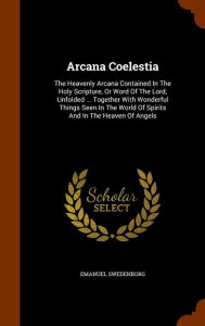 Arcana Coelestia: The Heavenly Arcana Contained In The Holy Scripture, Or Word Of The Lord, Unfolded ... Together Wit