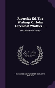 Riverside Ed. The Writings Of John Greenleaf Whittier ...: The Conflict With Slavery - John Greenleaf Whittier