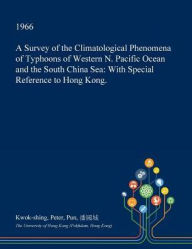 A Survey of the Climatological Phenomena of Typhoons of Western N. Pacific Ocean and the South China Sea: With Special Reference to Hong Kong. - Kwok-shing Peter Pun