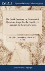 Greek Examiner, Or, Grammatical Questions Adapted to the Eton Greek Grammar - Multiple Contributors (author)