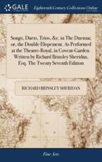 Songs, Duets, Trios, &C. In the Duenna; Or, the Double Elopement. As Performed at the Theatre-Royal, in Covent-Garden. Written by Richard Brinsley Sheridan, Esq. The Twenty Seventh Edition - Sheridan, Richard Brinsley