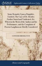 Some Remarks Upon a Pamphlet, Entitled, the Case of Dr. Bentley Farther Sta - Conyers Middleton (author)
