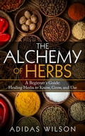 The Alchemy of Herbs - A Beginner's Guide: Healing Herbs to Know, Grow, and Use - Adidas Wilson