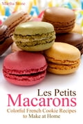 Les Petits Macarons: Colorful French Cookie Recipes to Make at Home - Martha Stone