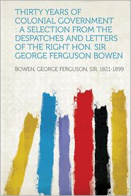 Thirty Years of Colonial Government: A Selection from the Despatches and Letters of the Right Hon. Sir George Ferguson Bowen
